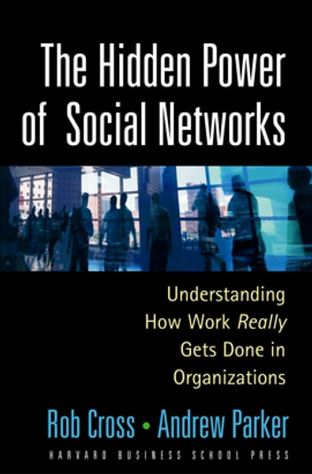 The Hidden Power of Social Networks - Understanding How Work Really Gets Done in Organizations ebook by Robert L. Cross,Andrew Parker