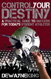 Control Your Destiny: A practical guide to success for today's student athletes ebook by Dewayne King