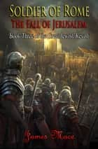 Soldier of Rome: The Fall of Jerusalem - The Great Jewish Revolt, #3 ebook by James Mace