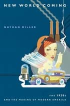 New World Coming - The 1920s and the Making of Modern America ebook by Nathan Miller