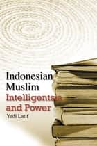 Indonesian Muslim Intelligentsia and Power ebook by Yudi Latif