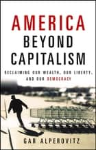 America Beyond Capitalism - Reclaiming our Wealth, Our Liberty, and Our Democracy ebook by Gar Alperovitz