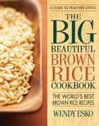 The Big Beautiful Brown Rice Cookbook - Really Quick & Easy Brown Rice Recipes ebook by Wendy Esko