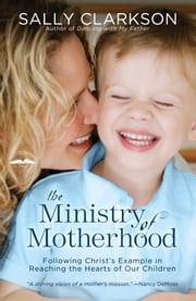 The Ministry of Motherhood - Following Christ's Example in Reaching the Hearts of Our Children ebook by Sally Clarkson