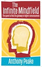 Infinite Mindfield - A Quest to Find the Gateway to Higher Consciousness ebook by Anthony  Peake