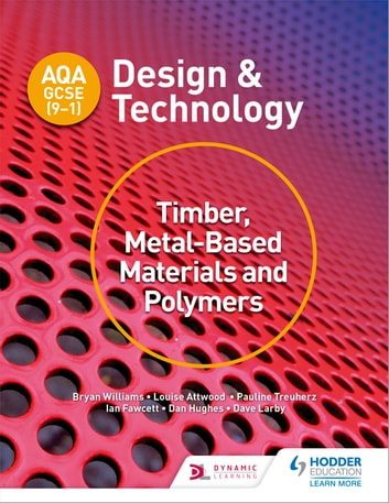 AQA GCSE (9-1) Design and Technology: Timber, Metal-Based Materials and Polymers ebook by Bryan Williams,Louise Attwood,Pauline Treuherz,Dave Larby,Ian Fawcett,Dan Hughes