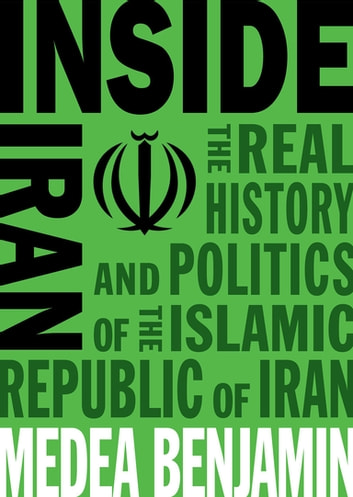 Inside Iran - The Real History and Politics of the Islamic Republic of Iran eBook by Medea Benjamin