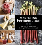 Mastering Fermentation - Recipes for Making and Cooking with Fermented Foods ebook by Mary Karlin