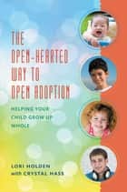 The Open-Hearted Way to Open Adoption - Helping Your Child Grow Up Whole ebook by Lori Holden, Crystal Hass