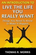 An Introduction To Live The Life You Really Want: Things You Need To Know to Make It Happen ebook by Thomas R. Morris