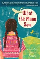 What the Moon Saw ebook by Laura Resau