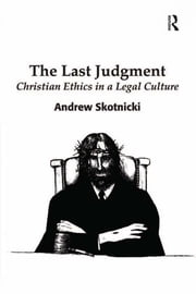 The Last Judgment - Christian Ethics in a Legal Culture ebook by Andrew Skotnicki