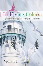 In Flying Colors: (a poetry anthology) Volume I ebook by Jeffrey K. Danowski