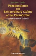 Pseudoscience and Extraordinary Claims of the Paranormal ebook by Jonathan C. Smith