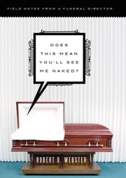 Does This Mean You'll See Me Naked? - Field Notes from a Funeral Director ebook by Robert Webster