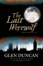 The Last Werewolf - The Last Werewolf Trilogy I ebook by Glen Duncan