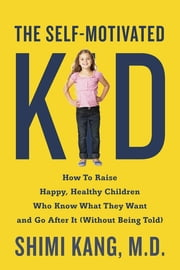The Self-Motivated Kid - How to Raise Happy, Healthy Children Who Know What They Want and Go After It (Without Being Told) ebook by Shimi Kang