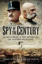 Spy of the Century - Alfred Redl & the Betrayal of Austro-Hungary ebook by