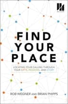 Find Your Place - Locating Your Calling Through Your Gifts, Passions, and Story ebook by Rob Wegner, Brian Phipps, Todd Wilson