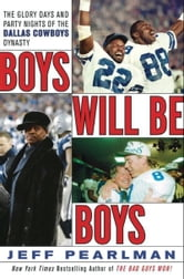 Boys Will Be Boys - The Glory Days and Party Nights of the Dallas Cowboys Dynasty ebook by Jeff Pearlman