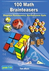 100 Math Brainteasers. Arithmetic, Algebra and Geometry Brain Teasers, Puzzles, Games and Problems with Solutions - Grade 7, 8, 9, 10 ebook by Zbigniew Romanowicz,Bartholomew Dyda