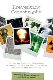 Preventing Catastrophe - The Use and Misuse of Intelligence in Efforts to Halt the Proliferation of Weapons of Mass Destruction ebook by Keith A. Hansen, Thomas Graham Jr.