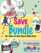 Save a Bundle: 50+ Ways to Save Big on Baby Gear ebook by Sandra Gordon