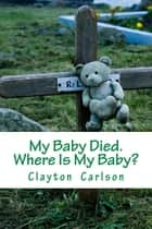 My Baby Died. Where Is My Baby? ebook by Clayton Carlson