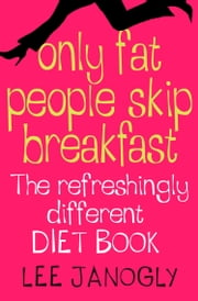 Only Fat People Skip Breakfast: The Refreshingly Different Diet Book ebook by Lee Janogly