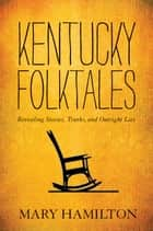 Kentucky Folktales - Revealing Stories, Truths, and Outright Lies ebook by Mary Hamilton