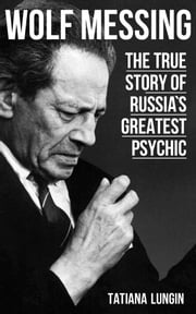 Wolf Messing: The True Story of Russia`s Greatest Psychic ebook by Tatiana  Lungin