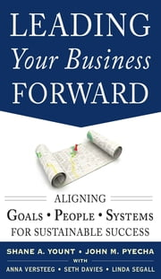 Leading Your Business Forward: Aligning Goals, People, and Systems for Sustainable Success ebook by John Pyecha,Shane Yount,Seth Davies,Anna Versteeg