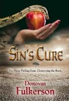 SIN'S CURE: No More Picking Fruit, Destroying the Root ebook by