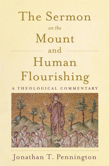 The Sermon on the Mount and Human Flourishing - A Theological Commentary ebook by Jonathan T. Pennington
