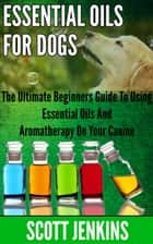 ESSENTIAL OILS FOR DOGS: The Ultimate Beginner's Guide to Using Essential Oils and Aromatherapy on your Canine ebook by Scott Jenkins