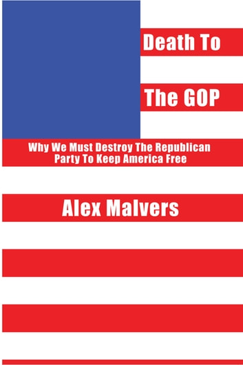 Death to the GOP - Why We Must Destroy the Republican Party to Keep America Free ebook by Alex Malvers