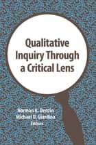 Qualitative Inquiry Through a Critical Lens ebook by Norman K. Denzin, Michael D. Giardina