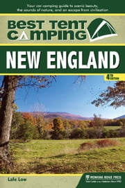 Best Tent Camping: New England - Your Car-Camping Guide to Scenic Beauty, the Sounds of Nature, and an Escape from Civilization ebook by Lafe Low