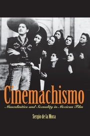 Cinemachismo - Masculinities and Sexuality in Mexican Film ebook by Sergio de la Mora
