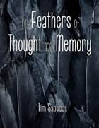 The Feathers of Thought and Memory eBook by Tim Sabados