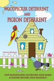 Woodpecker Deterrent: Pigeon Deterrent: Stop Woodpeckers Destroying Your Siding & Pigeons Messing Your Residence ebook by Simon Marlow