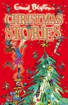 Enid Blyton's Christmas Stories - Contains 25 classic tales eBook by Enid Blyton