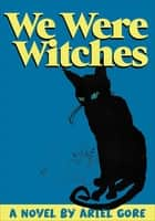 We Were Witches - A Novel ebook by