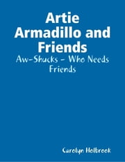 Artie Armadillo and Friends: Aw-Shucks - Who Needs Friends ebook by Carolyn Holbrook