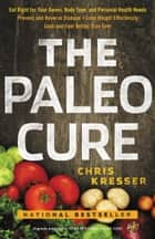The Paleo Cure - Eat Right for Your Genes, Body Type, and Personal Health Needs -- Prevent and Reverse Disease, Lose Weight Effortlessly, and Look and Feel Better than Ever ebook by Chris Kresser