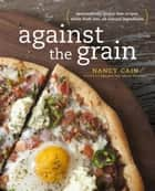 Against the Grain - Extraordinary Gluten-Free Recipes Made from Real, All-Natural Ingredients : A Cookbook ebook by Nancy Cain