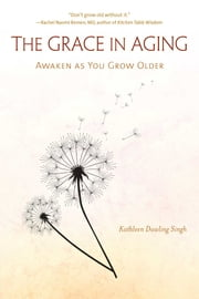 The Grace in Aging - Awaken as You Grow Older ebook by Kathleen Dowling Singh