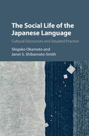 The Social Life of the Japanese Language - Cultural Discourse and Situated Practice ebook by Shigeko Okamoto,Janet S. Shibamoto-Smith