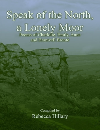 Speak of the North, a Lonely Moor: Poems of Charlotte, Emily, Anne and Branwell Brontë ebook by Rebecca Hillary
