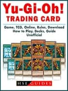 Yu Gi Oh! Trading Card Game, TCG, Online, Rules, Download, How to Play, Decks, Guide Unofficial ebook by HSE Guides